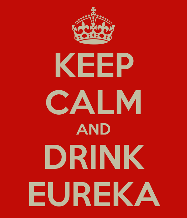 KEEP CALM AND DRINK EUREKA