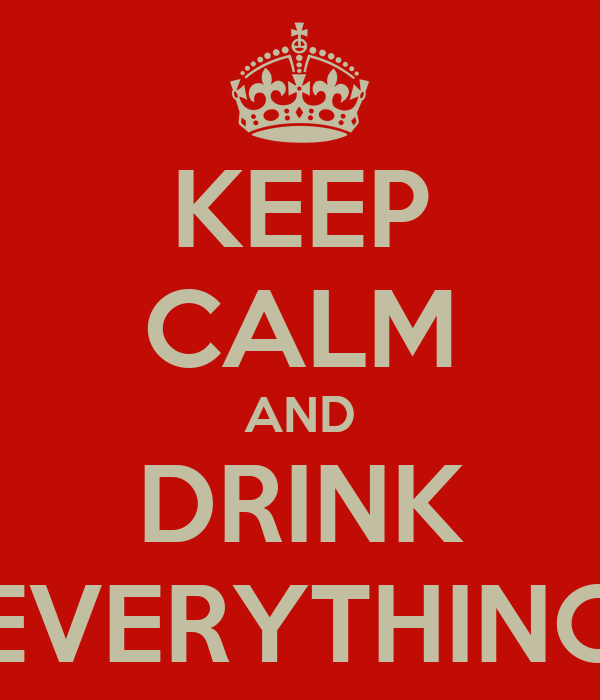 KEEP CALM AND DRINK EVERYTHING