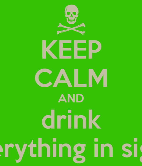 KEEP CALM AND drink everything in sight