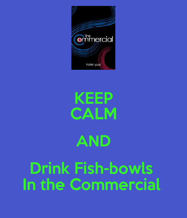 KEEP CALM AND Drink Fish-bowls  In the Commercial