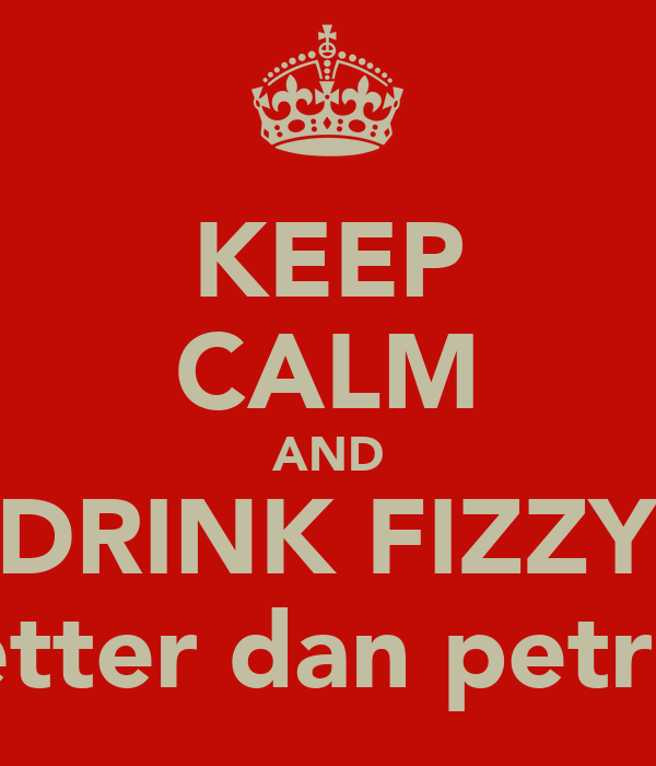KEEP CALM AND DRINK FIZZY Better dan petrol