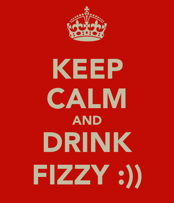 KEEP CALM AND DRINK FIZZY :))