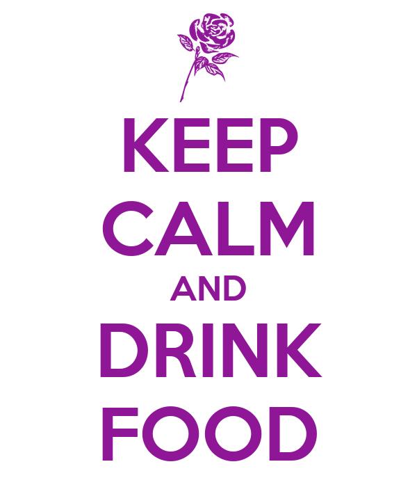 KEEP CALM AND DRINK FOOD