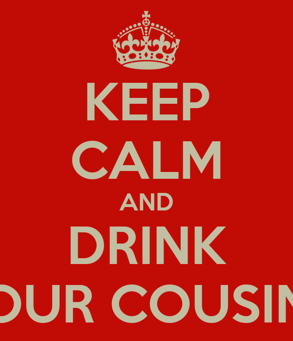 KEEP CALM AND DRINK FOUR COUSINS