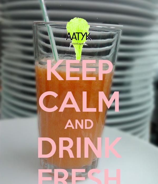 KEEP CALM AND DRINK FRESH