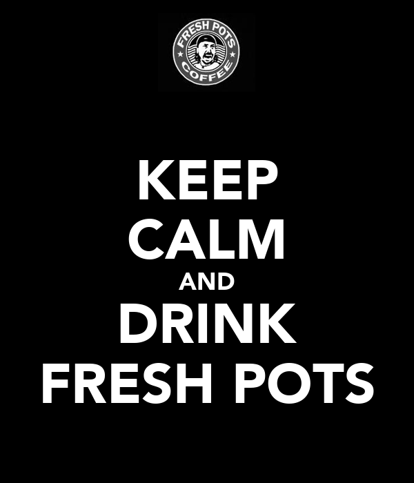 KEEP CALM AND DRINK FRESH POTS