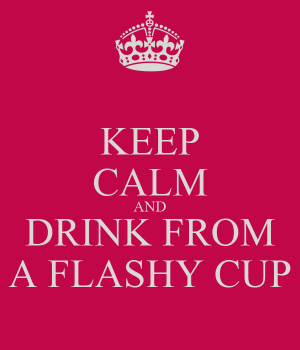KEEP CALM AND DRINK FROM A FLASHY CUP