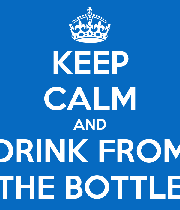 KEEP CALM AND DRINK FROM THE BOTTLE