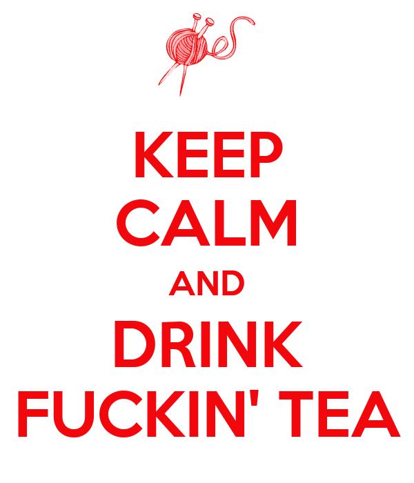 KEEP CALM AND DRINK FUCKIN' TEA