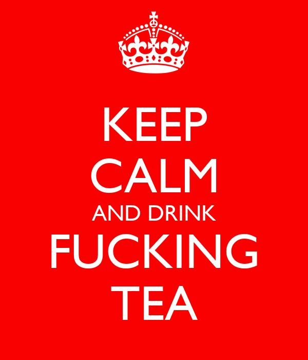 KEEP CALM AND DRINK FUCKING TEA