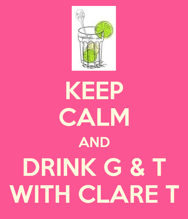 KEEP CALM AND DRINK G & T WITH CLARE T