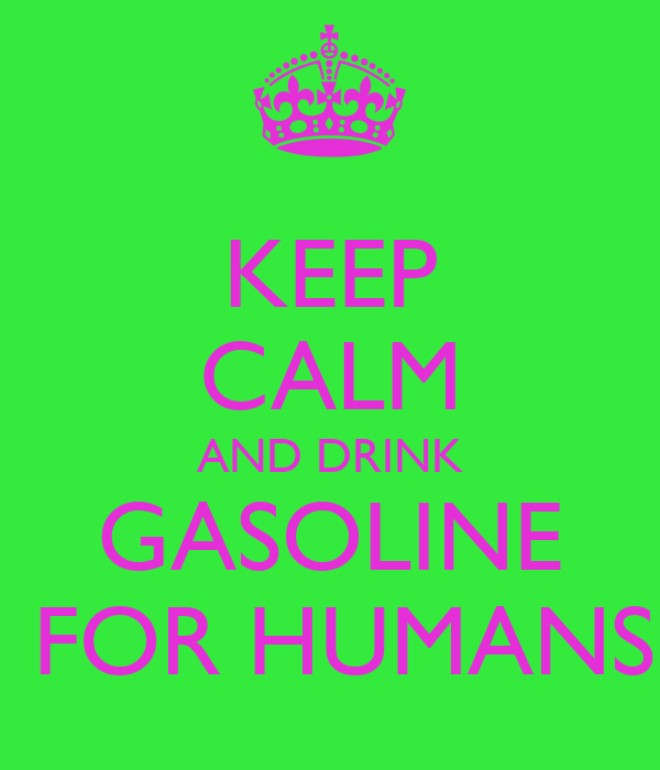 KEEP CALM AND DRINK GASOLINE  FOR HUMANS