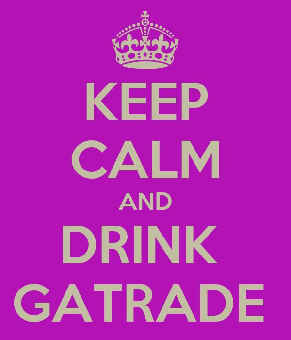 KEEP CALM AND DRINK  GATRADE