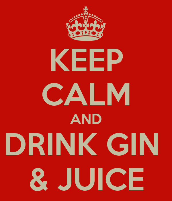 KEEP CALM AND DRINK GIN  & JUICE