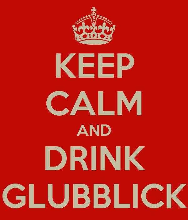 KEEP CALM AND DRINK GLUBBLICK