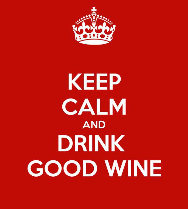 KEEP CALM AND DRINK  GOOD WINE