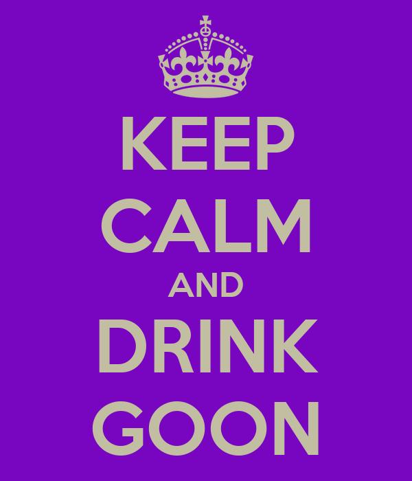 KEEP CALM AND DRINK GOON