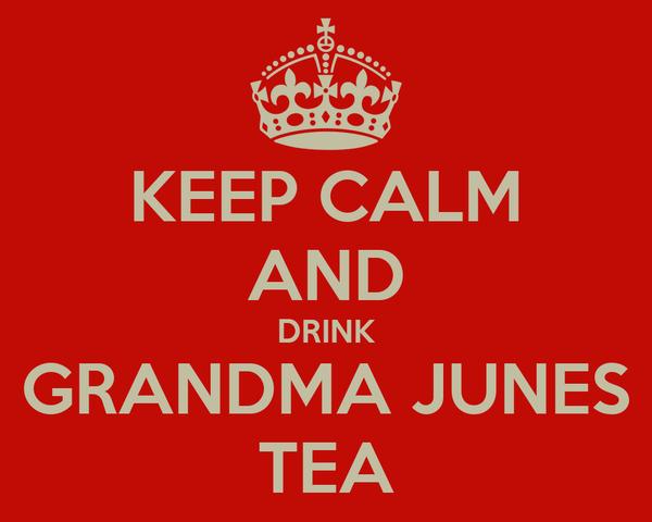 KEEP CALM AND DRINK GRANDMA JUNES TEA