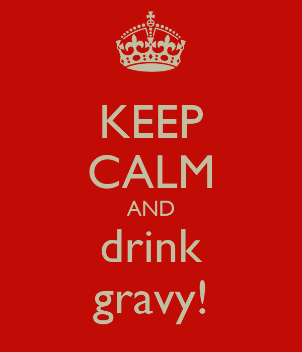 KEEP CALM AND drink gravy!
