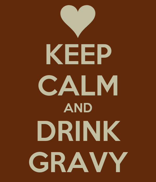 KEEP CALM AND DRINK GRAVY