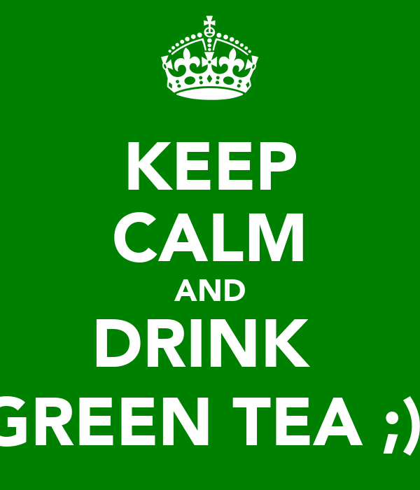 KEEP CALM AND DRINK  GREEN TEA ;)