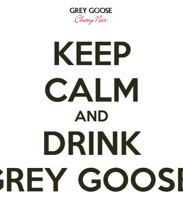 KEEP CALM AND DRINK GREY GOOSE
