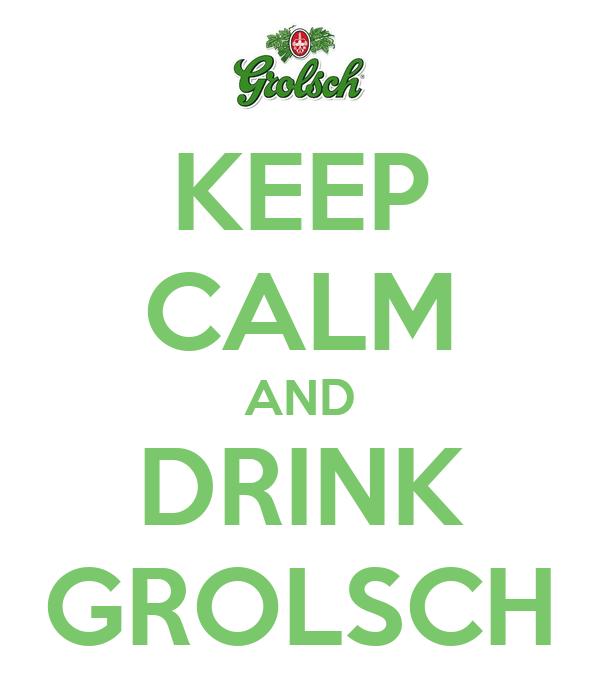 KEEP CALM AND DRINK GROLSCH