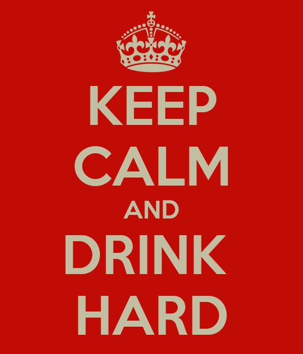 KEEP CALM AND DRINK  HARD