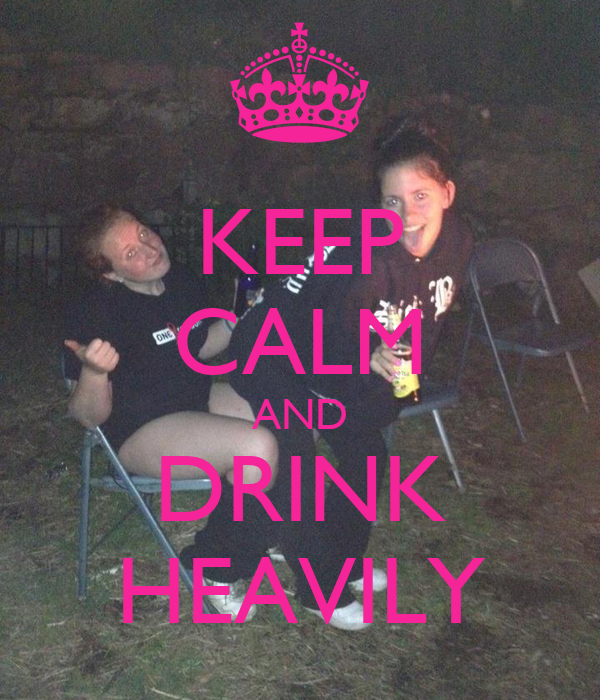 KEEP CALM AND DRINK HEAVILY