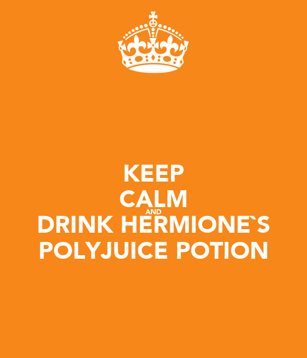 KEEP CALM AND DRINK HERMIONE`S POLYJUICE POTION
