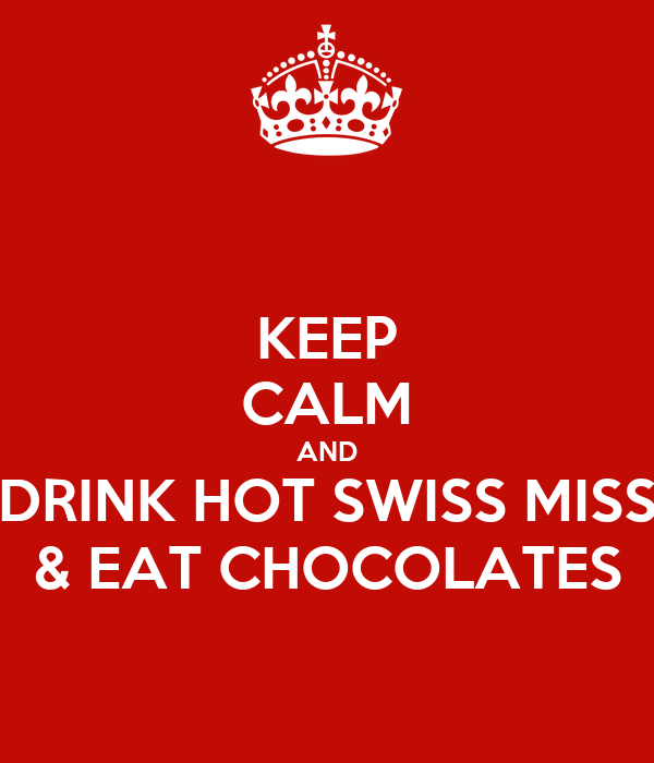 KEEP CALM AND DRINK HOT SWISS MISS & EAT CHOCOLATES