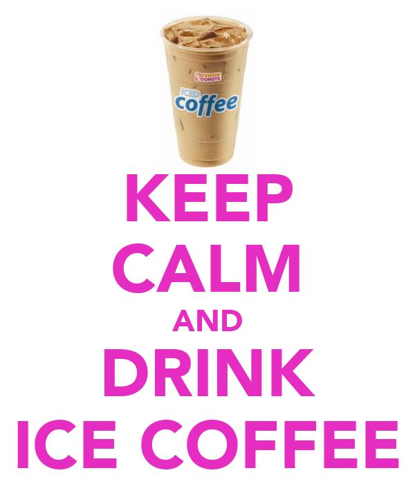 KEEP CALM AND DRINK ICE COFFEE