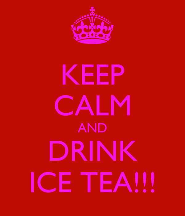 KEEP CALM AND DRINK ICE TEA!!!