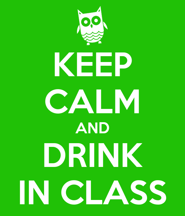 KEEP CALM AND DRINK IN CLASS
