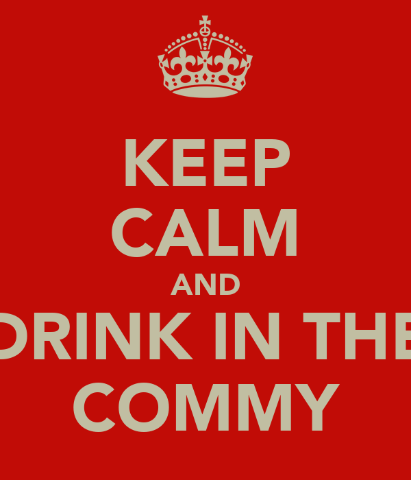 KEEP CALM AND DRINK IN THE COMMY