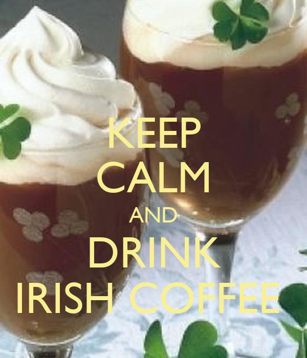 KEEP CALM AND DRINK IRISH COFFEE