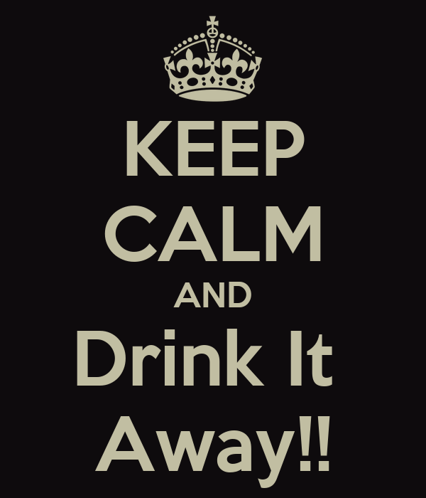 KEEP CALM AND Drink It  Away!!