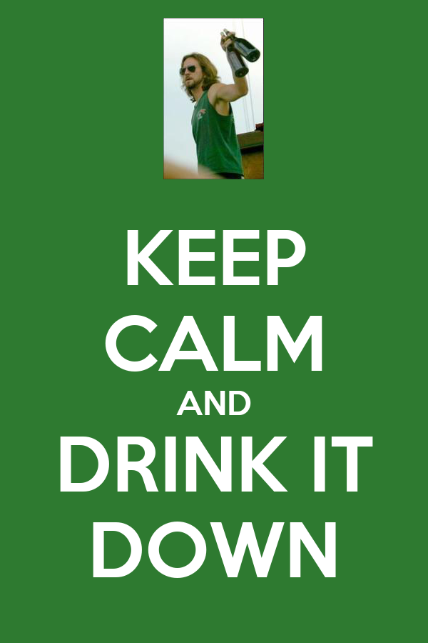KEEP CALM AND DRINK IT DOWN