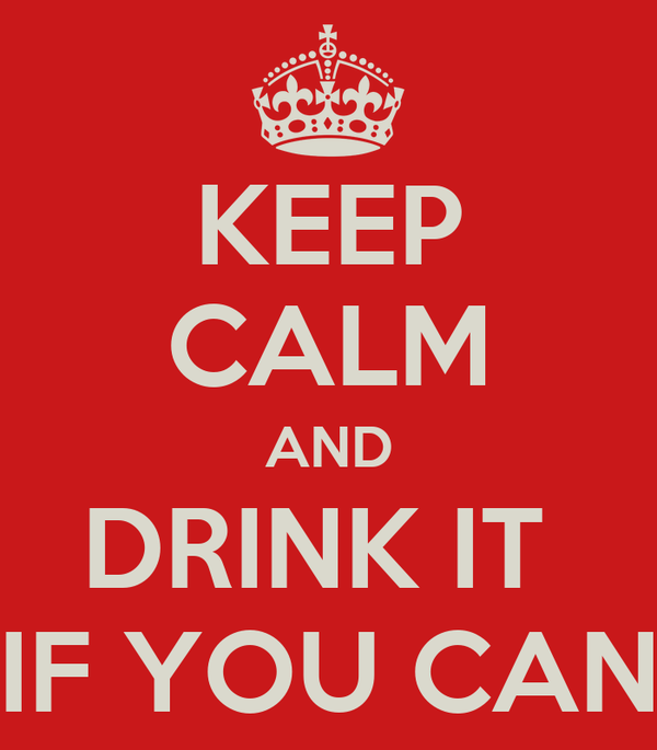 KEEP CALM AND DRINK IT  IF YOU CAN