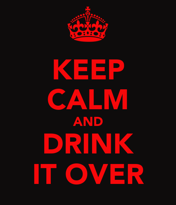 KEEP CALM AND DRINK IT OVER