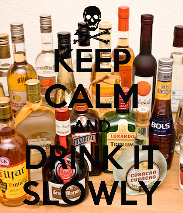 KEEP CALM AND DRINK IT SLOWLY