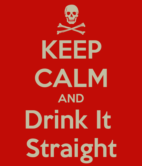 KEEP CALM AND  Drink It   Straight