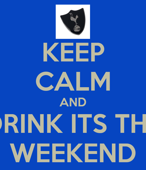 KEEP CALM AND DRINK ITS THE WEEKEND