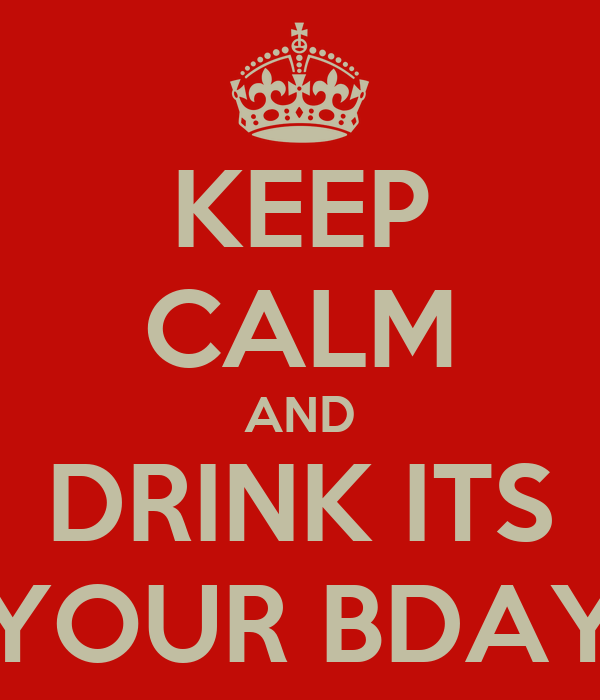 KEEP CALM AND DRINK ITS YOUR BDAY