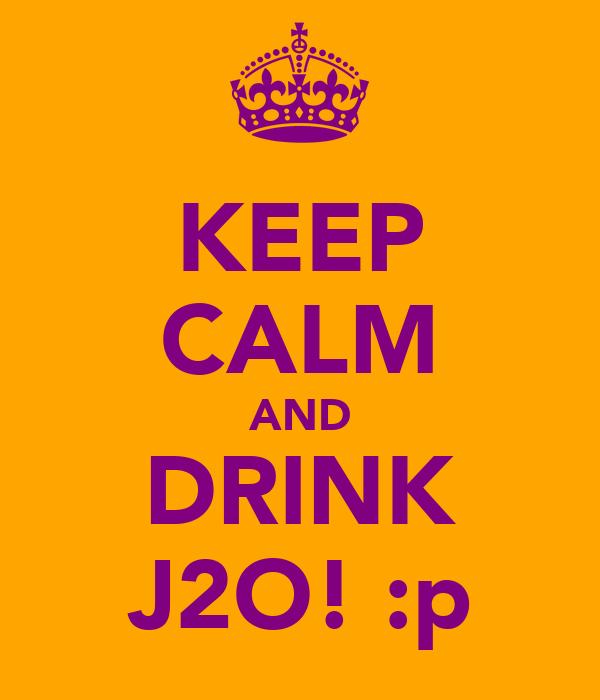 KEEP CALM AND DRINK J2O! :p