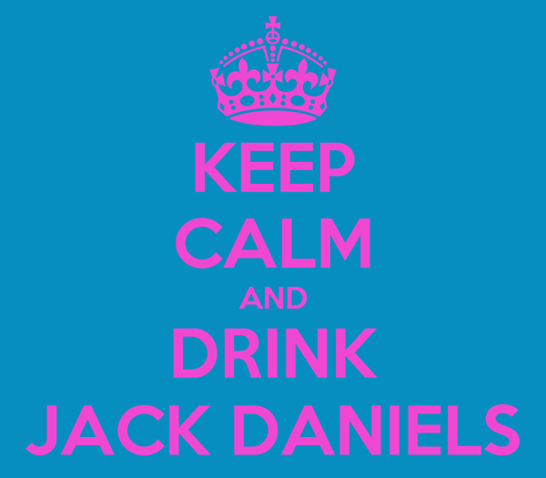 KEEP CALM AND DRINK JACK DANIELS
