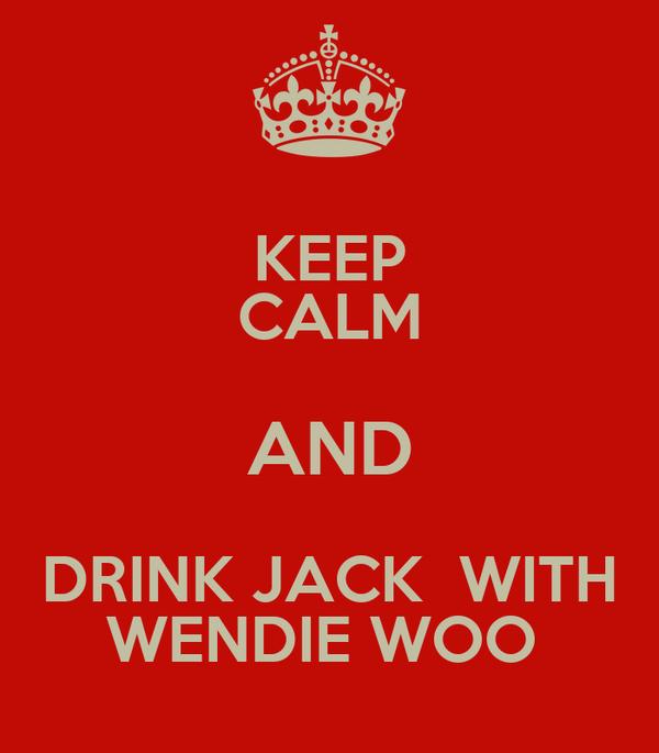 KEEP CALM AND DRINK JACK  WITH WENDIE WOO