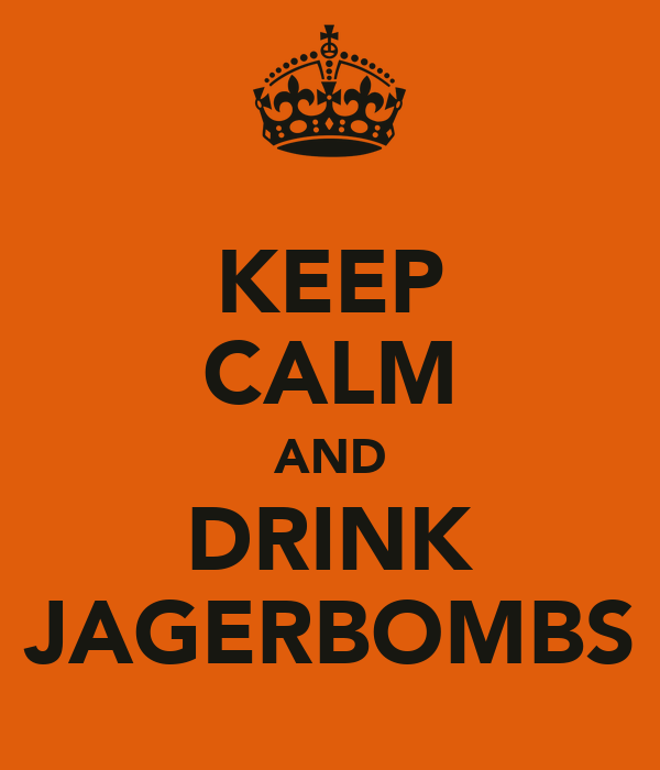 KEEP CALM AND DRINK JAGERBOMBS
