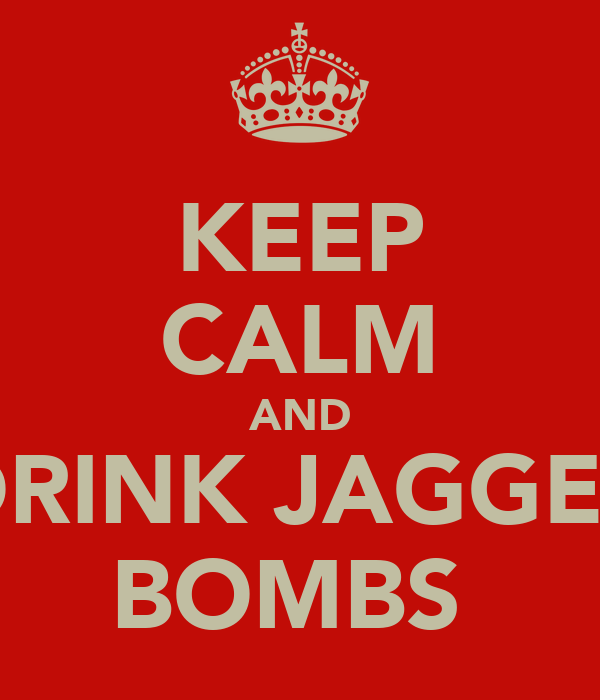 KEEP CALM AND DRINK JAGGER BOMBS
