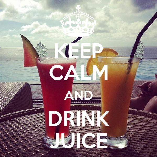 KEEP CALM AND DRINK JUICE